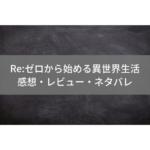 Re:ゼロから始める異世界生活ネタバレ感想レビュー